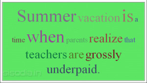 Summer vacation is a time when parents realize that teachers are grossly underpaid